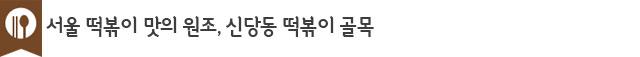 서울 떡볶이 맛의 원조, 신당동 떡볶이 골목