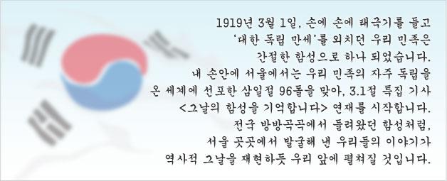 1919년 3월 1일, 손에 손에 태극기를 들고 '대한 독립 만세'를 외치던 우리 민족은 간절한 함성으로 하나 되었습니다. 내 손안에 서울에서는 우리 민족의 자주 독립을 온 세계에 선포한 삼일절 96돌을 맞아, 3.1절 특집 기사 <그날의 함성을 기억합니다> 연재를 시작합니다. 전국 방방곡곡에서 들려왔던 함성처럼, 서울 곳곳에서 발굴해 낸 우리들의 이야기가 역사적 그날을 재현하듯 우리 앞에 펼쳐질 것입니다.