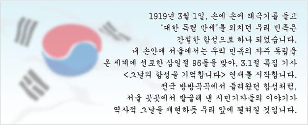 1919년 3월 1일, 손에 손에 태극기를 들고 `대한 독립 만세`를 외치던 우리 민족은 간절한 함성으로 하나 되었습니다. 내 손안에 서울에서는 우리 민족의 자주 독립을 온 세계에 선포한 삼일절 96돌을 맞아, 3.1절 특집 기사 [그날의함성을 기억합니다] 연재를 시작합니다 전국 방방곡곡에서 들려왔던 함성처럼, 서울 곳곳에서 발굴해 낸 시민기자들의 이야기가 역사적 그날을 재현하듯 우리 앞에 펼쳐질 것입니다.