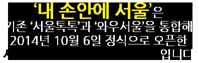내손안의 서울은 기존 '서울톡톡'과 '와우서울'을 통합하여 2014년 10월 6일 정식으로 오픈한 서울시의 새로운 미디어 서비스 입니다