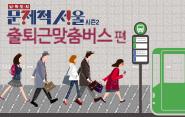 문제적서울시즌2/출퇴근 맞춤버스로 여유있게!