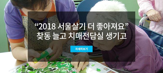 2018년 서울시는 `치매전담실`을 만드는 등 치매노인을 위한 안정감 있는 환경을 조성한다.