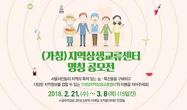 (가칭)지역상생교류센터 명칭 공모전 서울시민을이 지역의 특색있는 농.특산물을 구매하고 다양한 지역정보를 접할 수 있는 '(가칭)지역상생교류센터'의 이름을 지어주세요! 2018.2.21.(수)~3.8(목)(15일간)
