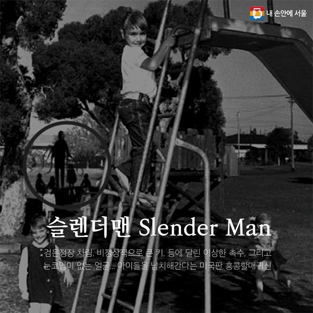 슬렌더맨 Slender Man 검은정장 차림, 비정상적으로 큰 키, 등에 달린 이상한 촉수, 그리고 눈코입이 없는 얼굴... 아이들을 납치해간다는 미국판 홍콩할매귀신