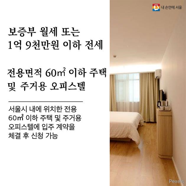 보증부 월세 또는 1억 9,000만원 이하 전세, 전용면적 60㎡ 이하 주택 및 주거용 오피스텔 서울시 내에 위치한 전용 60㎡ 이하 주택 및 주거용 오피스텔에 입주 계약을 체결 후 신청 가능