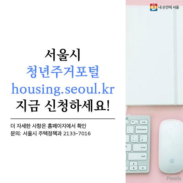 서울시 청년주거포털 housing.seoul.kr 지금 신청하세요! 더 자세한 사항은 홈페이지에서 확인  문의: 서울시 주택정책과 2133-7016