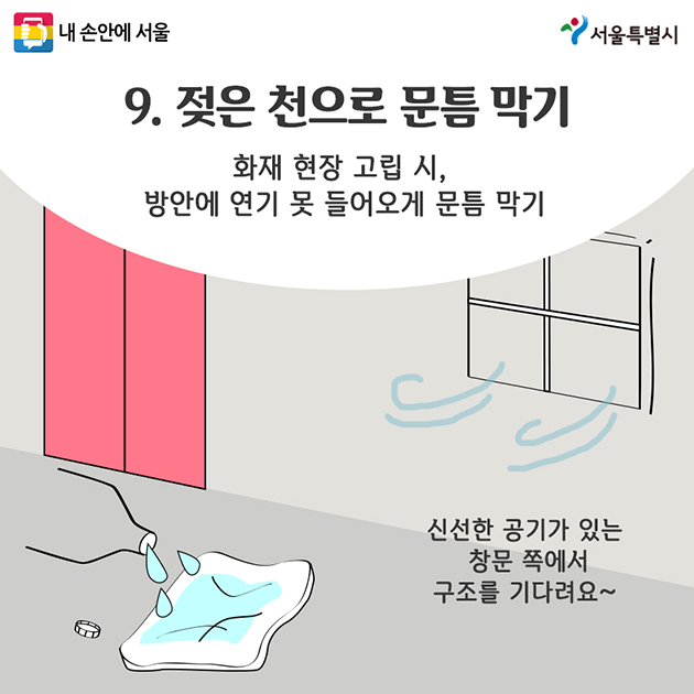 9. 젖은 천으로 문틈 막기 화재 현장 고립 시, 방안에 연기 못 들어오게 문틈 막기 신선한 공기가 있는 창문 쪽에서 구조를 기다려요~