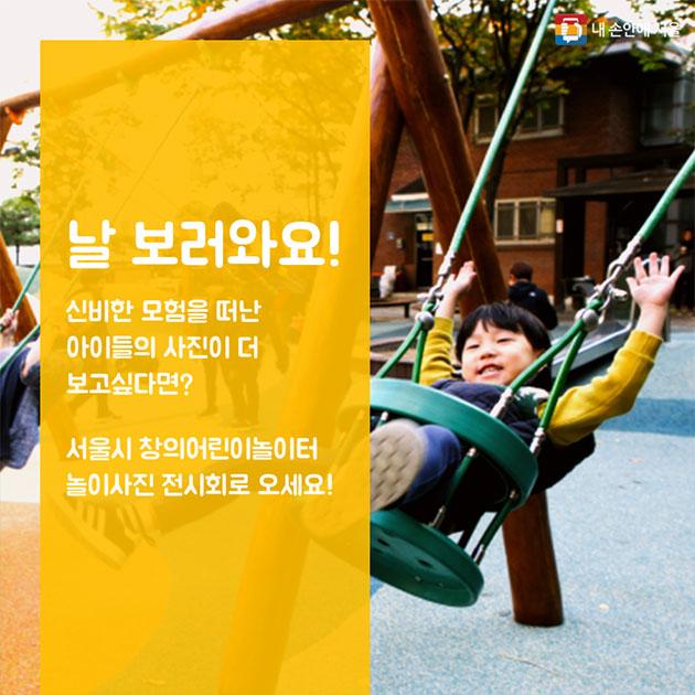 날 보러와요!  신비한 모험을 떠난 아이들의 사진이 더 보고싶다면? 서울시 창의어린이놀이터 놀이사진 전시회로 오세요!