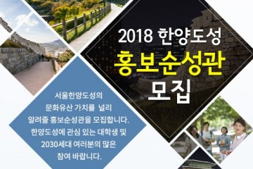 2018 한양도성 홍보순성관 모집 서울한양도성의 문화유산 가치를 널리 알려줄 홍보순성고나을 모집한디ㅏ. 한양도성에 관심있는 대학생 및 2030세대 여러분의 많은 참여 바랍니다.