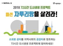 2018 72시간 도시생생 프로젝트 미션 자투리땅을 살려라! 소외된 공터를 지역사회의 공감터로 창조하는 72시간 도시생생프로젝트에 참여하세요!
