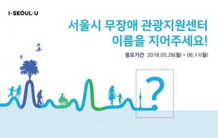 서울시 무장애 고나광지원센터 이름을 지어주세요! 응모기간 2018.05.28(월)~06.11(월)