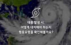 태풍 발생 시, 어떻게 대처해야 하는지 행동요령을 확인해볼까요?