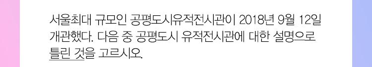 퀴즈2. 서울최대 규모인 공평도시유적전시관이 2018년 9월 12일 개관했다. 다음 중 공평도시 유적전시관에 대한 설명으로 틀린 것을 고르시오.