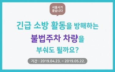 서울시가 묻습니다 긴급소방활동을 방해하는 불법주차 차량을 부서도 될까요? 2019.04.23~2019.05.22.