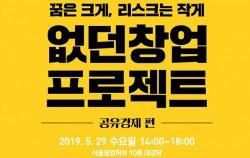 꿈은 크게, 리스크는 작게 없던 창업 프로젝트 공유경제편 2019.5.29 수요일 14:00-18:-- 서울창업허브 10층 대강당