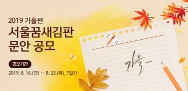 2019 가을편 서울꿈새김판 문안 공모를 8월 16일 금요일부터 8월 22일 목요일까지 7일간 진행합니다.
