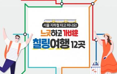 # 서울 지하철 타고 떠나요! 느긋하고 가벼운 칠링여행 12곳 *칠링(Chiling)여행 : 가볍고 느긋한 여행을 의미
