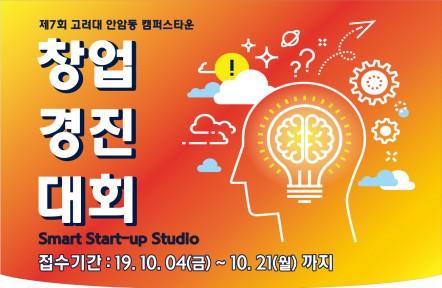 제7회 고려대 안암동 캠퍼스타운 창업경진대회 Smart Start-up Studio 접수기간: 19. 10. 04(금)~ 10.21(월)까지