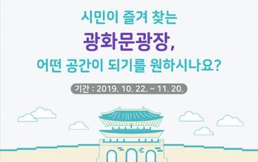 # 서울시가 묻습니다 시민이 즐겨 찾는 광화문광장, 어떤 공간이 되기를 원하시나요? 2019.10.22.~11.20