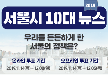 온라인 투표 기간 2019.11.14(목)~12.08(일) 오프라인 투표기간 2019.11.14(목)~12.05(목) ISEOULU 너와나의서울 2019 서울시 10대 뉴스 우리를 든든하게 한 서울의 정책은?