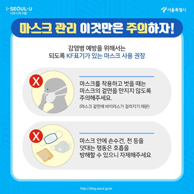 마스크 관리 이것만은 주의하자! 감염병 예방을 위해서는 되도록 KF표기가 있는 마스크 사용 권장  마스크를 착용하고 벗을 때는 마스크의 겉면을 만지지 않도록 주의해주세요 (마스크 겉면에 바이러스가 걸러지기 때문)  마스크 안에 손수건, 천 등을 덧대는 행동은 호흡을 방해할 수 있으니 자제해주세요