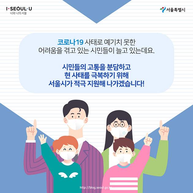 코로나19 사태로 예기지 못한 어려움을 겪고 있는 시민들이 늘고 있는데요. 시민들의 고통을 분담하고 현 사태를 극복하기 위해 서울시가 적극 지원해 나가겠습니다!