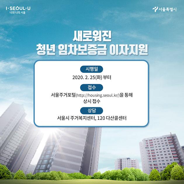 새로워진 청년 임차보증금 이자지원 시행일: 2020.2.25.(화)부터 접수: 서울주거포털(http://housing.seoul.kr/) 을 통해 상시접수 상담: 서울시 주거복지센터, 120 다산콜센터