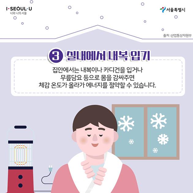 3. 실내에서 내복 입기 집안에서는 내복이나 카디건을 입거나 무릎담요 등으로 몸을 감싸주면 체감온도가 올라가 에너지를 절약할 수 있습니다.