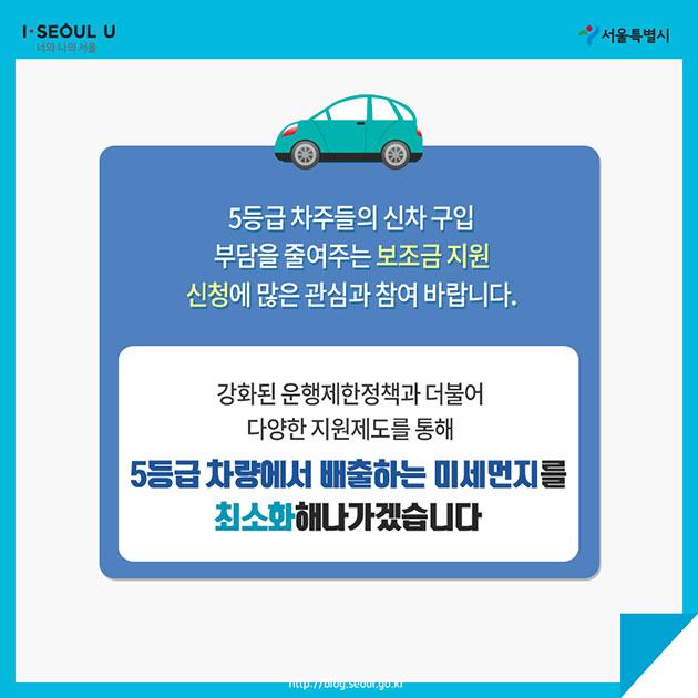 5등급 차주들의 신차 구입 부담을 줄여주는 보조금 지원 신청에 많은 관심과 참여 바랍니다.  강화된 운행제한정책과 더불어 다양한 지원제도를 통해 5등급 차량에서 배출하는 미세먼지를 최소화해나가겠습니다.