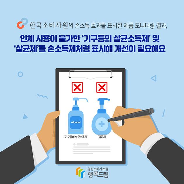 # 한국소비자원의 손소독 효과를 표시한 제품 모니터링 결과, 인체 사용이 불가한 '기구 등의 살균소독제' 및 '살균제'를 손소독제처럼 표시해 개선이 필요해요