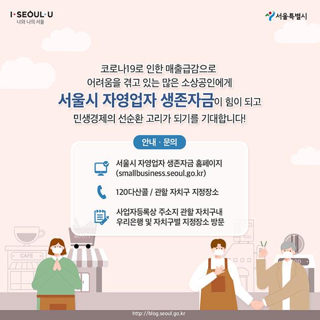 #코로나19로 인한 매출급감으로 어려움을 겪고 있는 많은 소상공인에게 서울시 자영업자 생존자금이 힘이 되고 민생결제의 선순환 고리가 되기를 기대합니다! 안내·문의 서울시 자영업자 생존자금 홈페이지 (smallbusiness.seoul.go.kr) ☎ 120다산콜 / 관할 자치구 지정장소 사업자등록상 주소지 관할 자치구내 우리은행 및 자치구별 지정장소 방문