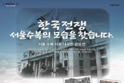 한국전쟁 서울수복의 모습을 찾습니다. 서울수복 자료 대국민 공모전 서울수복 제70주년을 맞아 한국전쟁 당시 서울의 모든 모습을 찾습니다. 잊지말아야 할 그 때의 자료를 후세에 물려줄 당신을 기다립니다.