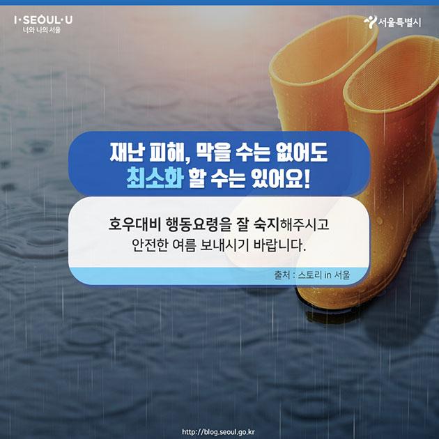 # 재난 피해, 막을 수는 없어도 최소화 할 수는 있어요! 호우대비 행동요령을 잘 숙지해주시고 안전한 여름 보내시기 바랍니다. 출처: 스토리 in 서울