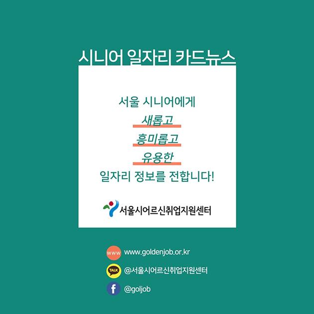 # 시니어 일자리 카드뉴스 서울 시니어에게 새롭고, 흥미롭고, 유용한 일자리 정보를 전합니다! 서울어르신취업지원센터(http://www.goldenjob.or.kr/main/main.asp) 홈페이지: www.goldenjob.or.kr 카카오: @서울시어르신취업지원센터 페이스북: www.facebook.com/goljob
