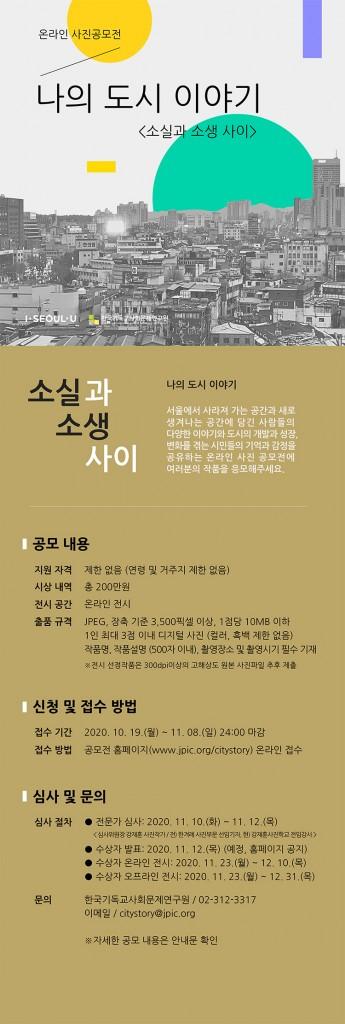 """제목 : 나의 도시이야기: 소실과 소생사이/  설명 : 서울에서 사라져 가는 공간과 새로 생겨나는 공간에 담긴 사람들의 다양한 이야기와 도시의 개발과 성장, 변화를 겪는 시민들의 기억과 감정을 공유하는 온라인 사진 공모전에 여러분의 작품을 응모해주세요. / 지원자격 : 제한없음(연령 및 거주지 제한 없음) 시상내역 : 총 200만원 전시공간 : 온라인 전시 출품규격 : JPEG, 장축기준3,500픽셀이상, 1점당 10MB이하. 1인 최대 3점 이내 디지털 사진(컬러, 흑백 제한 없음). 작품명, 작품설명(500자 이내), 촬영장소 및 촬영시기 필수 기재  *전시 선정작품은 300dpi이상의 고해상도 원본 사진 파일 추후 제출/  접수기간 : 2020. 10. 19.(월) ~ 11. 8.(일)  24:00 마감/ 접수방법 : 공모전 홈페이지(http://jpic.org/citystory/) 온라인 접수 /  심사절차 -전문가심사: 2020. 11. 10.(화)~11. 12.(목) <심사위원 강재훈 사진작가/전)한겨레사진부문선임기자, 현)강재훈사진학교 전임강사><br /> -수상자발표: 2020. 11. 12.(목) (예정, 홈페이지 공지)<br /> -수상자 온라인 전시 : 2020. 11. 23.(월)~12. 10.(목)<br /> -수상자 오프라인 전시 : 2020. 11. 23.(월)~12. 31.(목)</p> <p>문의<br /> : 한국기독교사회문제연구원 02-312-3317<br /> 이메일 : citystory@jpic.org"""" width=""""345″ height=""""1024″ class=""""aligncenter size-large wp-image-1299288″ /></p> </div>                           </div>  </section> <!-- end article section -->  <footer class="""
