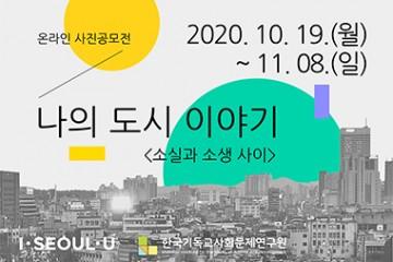 온라인 사진 공모전 공모기간: 2020. 10. 19.(월)~ 11. 8.(일) 제목: 나의 도시 이야기 주최: 한국기독교사회문제연구원 후원: 서울특별시