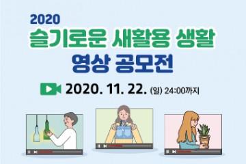 2020 슬기로운 새활용 영상 공모전 2020년 10월 8일(목) ~ 2020년 11월 22일(일)까지